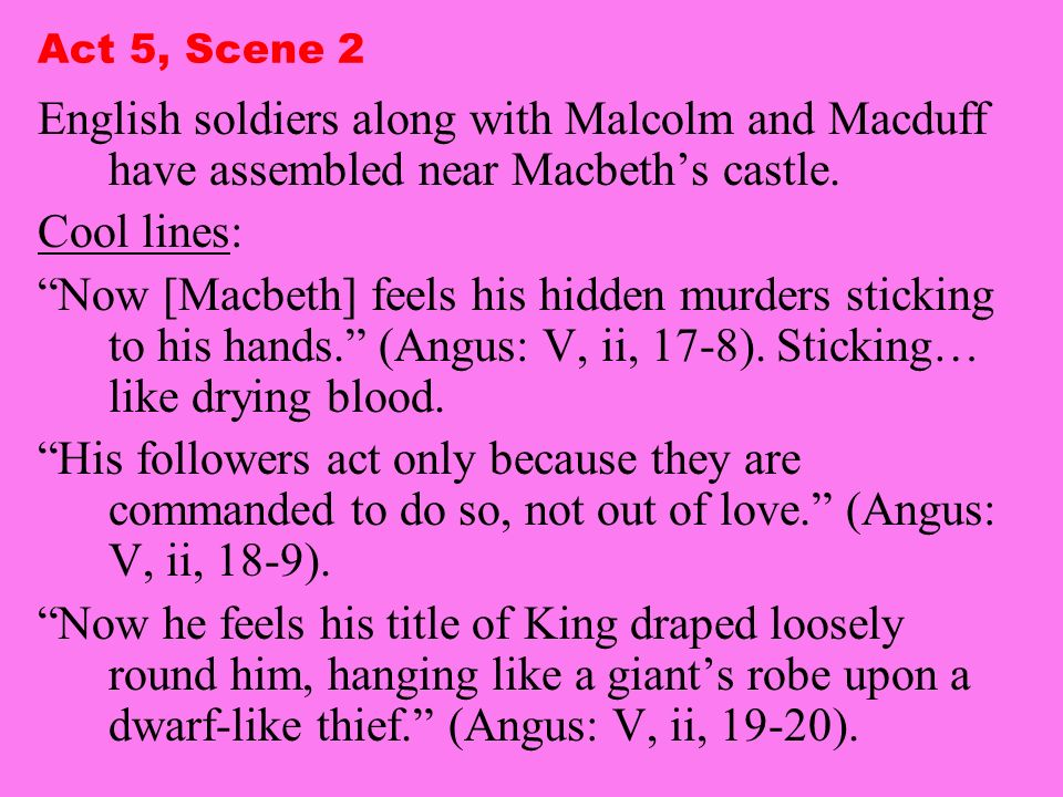 Act 5, Scene 2 English soldiers along with Malcolm and Macduff have assembled near Macbeth's castle.