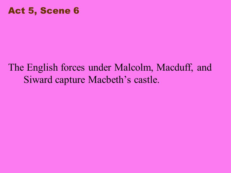 Act 5, Scene 6 The English forces under Malcolm, Macduff, and Siward capture Macbeth's castle.