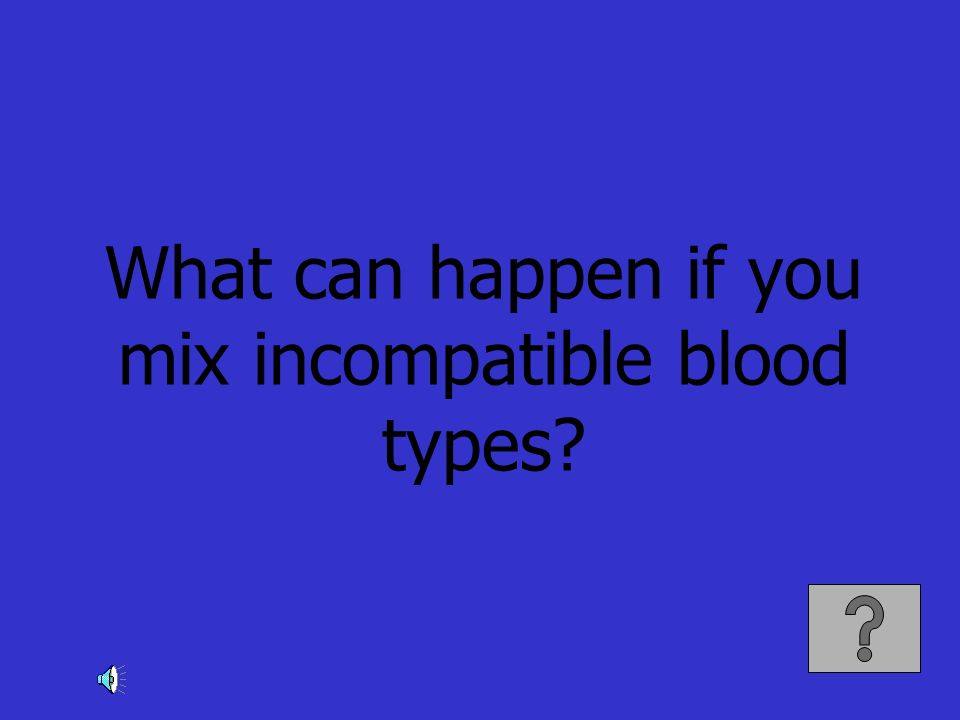What can happen if you mix incompatible blood types