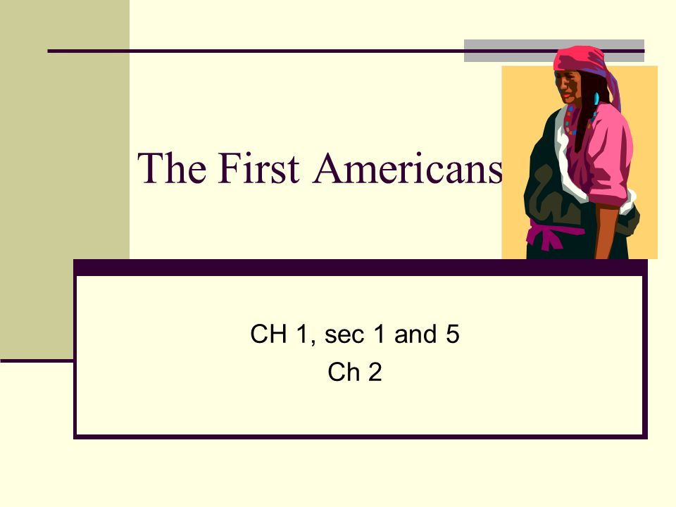 The First Americans CH 1, sec 1 and 5 Ch 2
