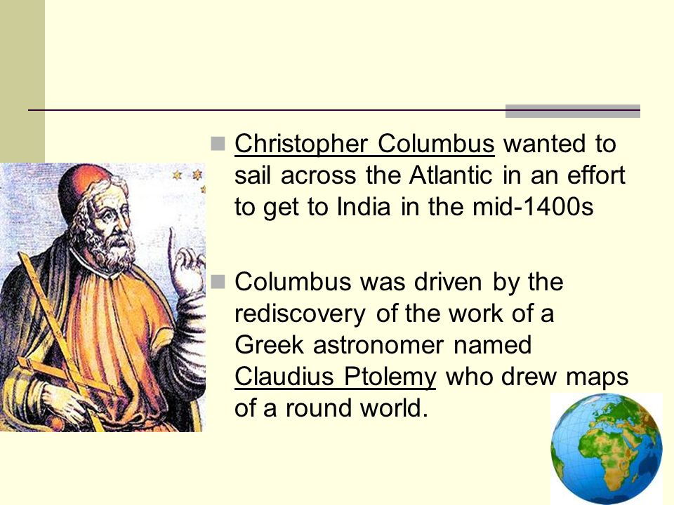 Christopher Columbus wanted to sail across the Atlantic in an effort to get to India in the mid-1400s