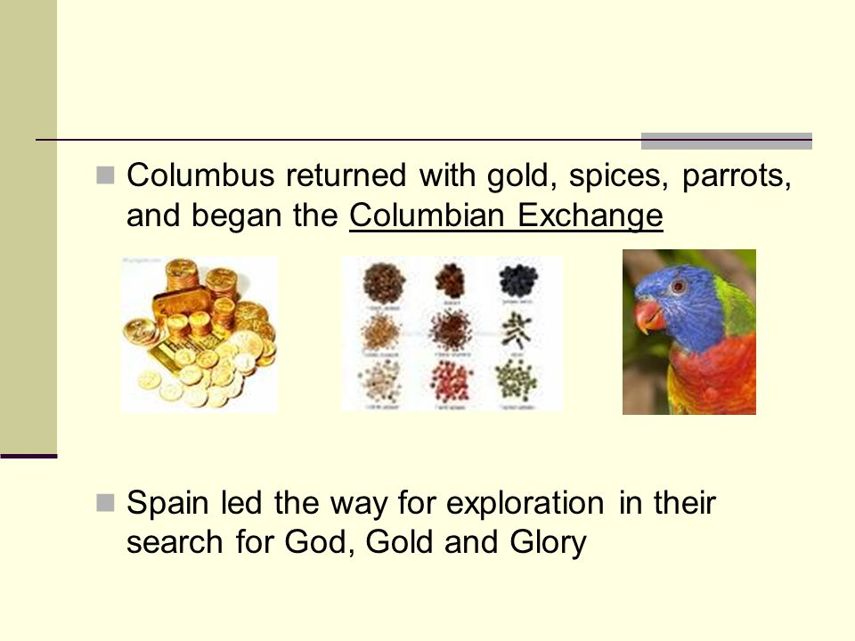 Columbus returned with gold, spices, parrots, and began the Columbian Exchange