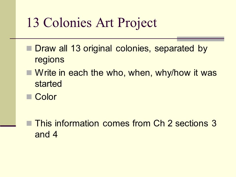 13 Colonies Art Project Draw all 13 original colonies, separated by regions. Write in each the who, when, why/how it was started.