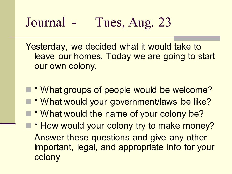 Journal - Tues, Aug. 23 Yesterday, we decided what it would take to leave our homes. Today we are going to start our own colony.