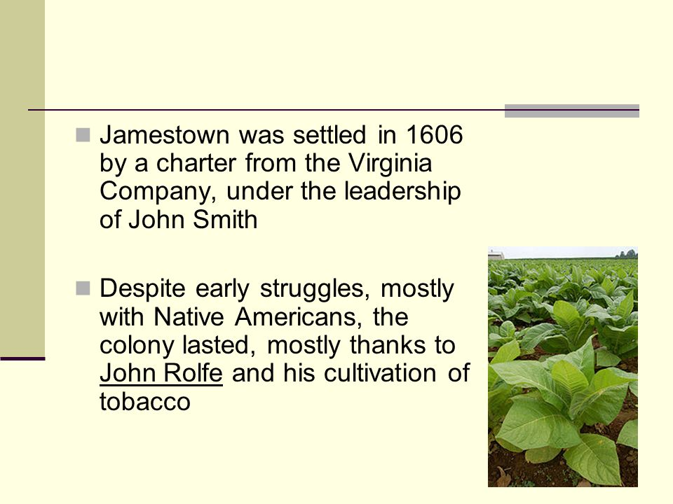 Jamestown was settled in 1606 by a charter from the Virginia Company, under the leadership of John Smith