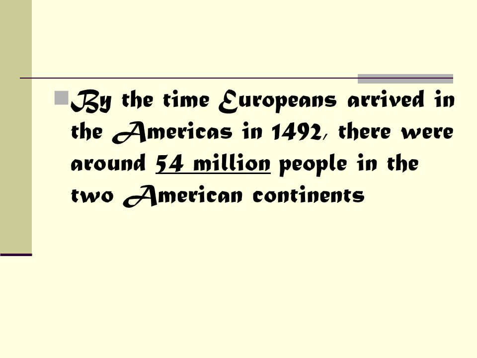 By the time Europeans arrived in the Americas in 1492, there were around 54 million people in the two American continents