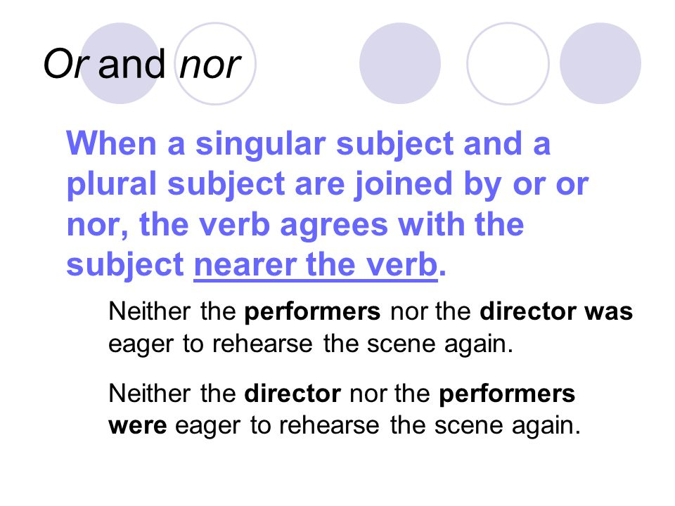 Or and nor When a singular subject and a plural subject are joined by or or nor, the verb agrees with the subject nearer the verb.
