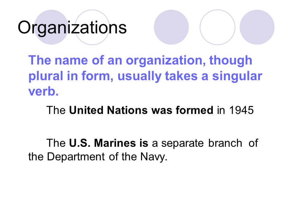 Organizations The name of an organization, though plural in form, usually takes a singular verb. The United Nations was formed in 1945.
