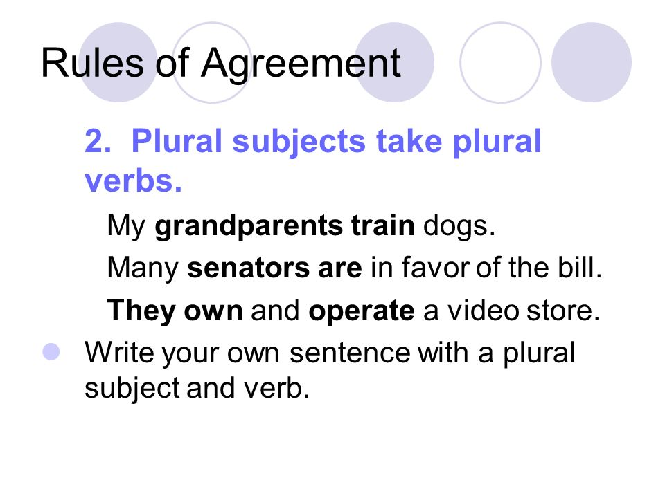 Rules of Agreement 2. Plural subjects take plural verbs.