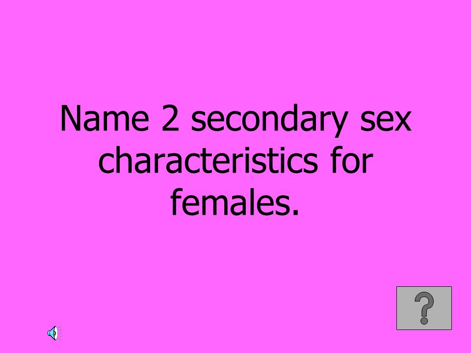 Name 2 secondary sex characteristics for females.