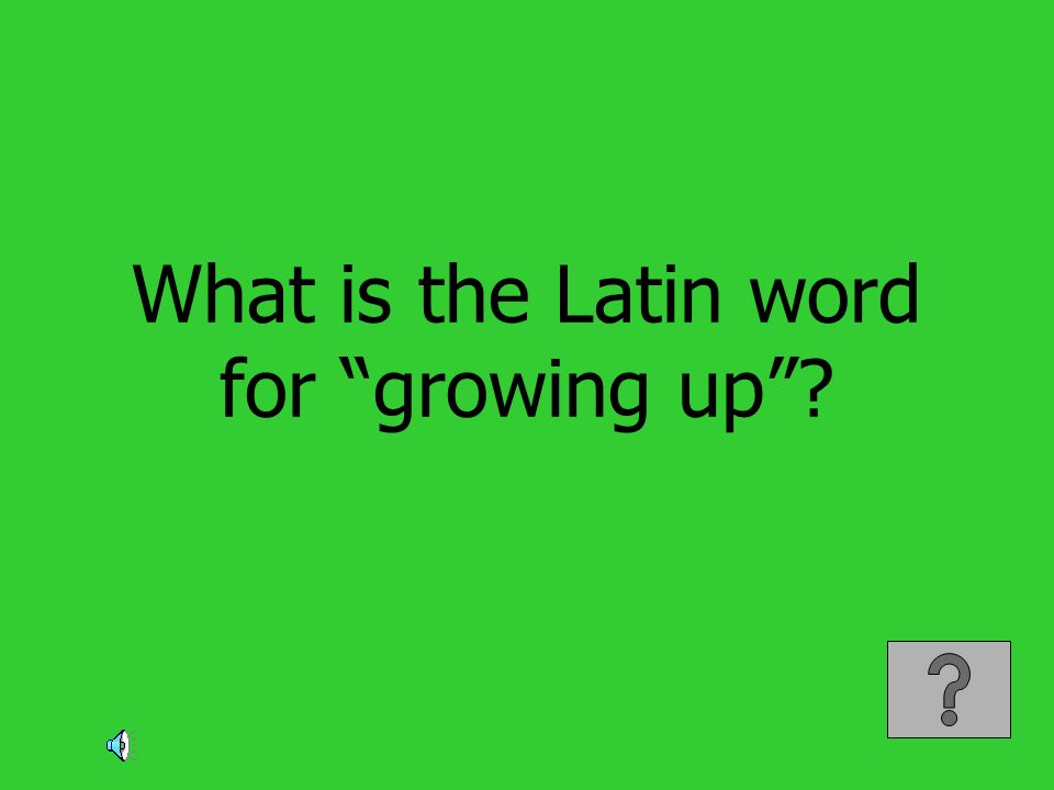 What is the Latin word for growing up