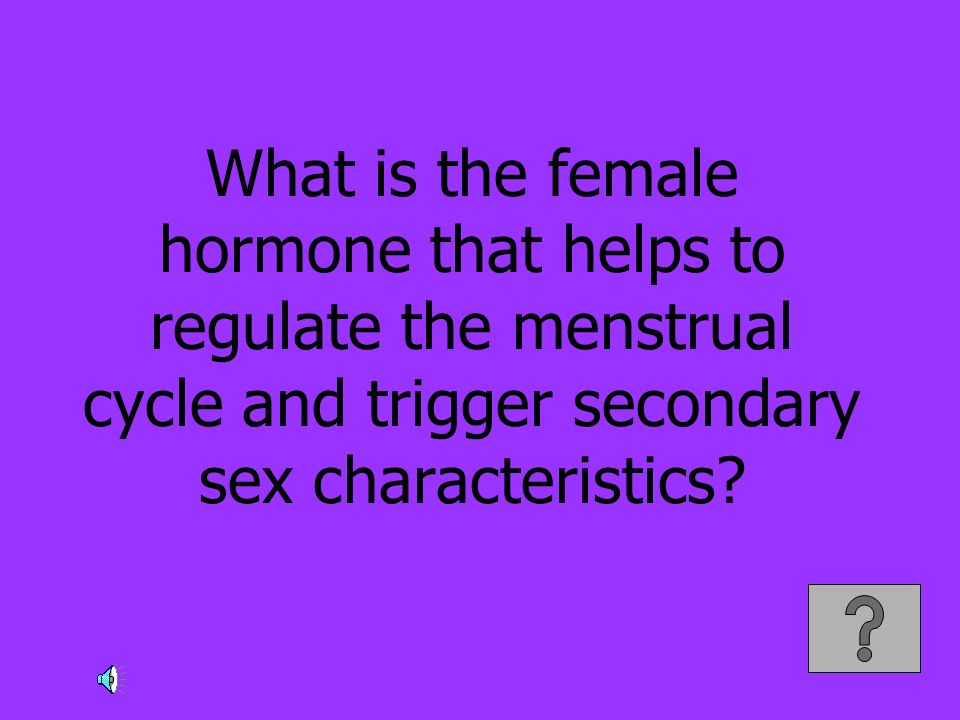 What is the female hormone that helps to regulate the menstrual cycle and trigger secondary sex characteristics