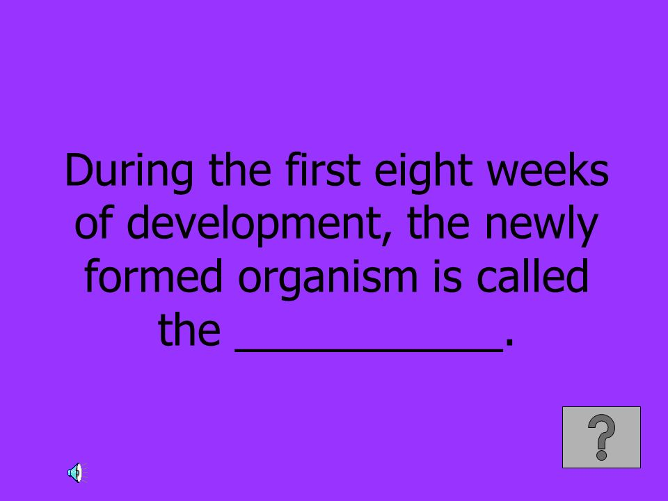 During the first eight weeks of development, the newly formed organism is called the ___________.