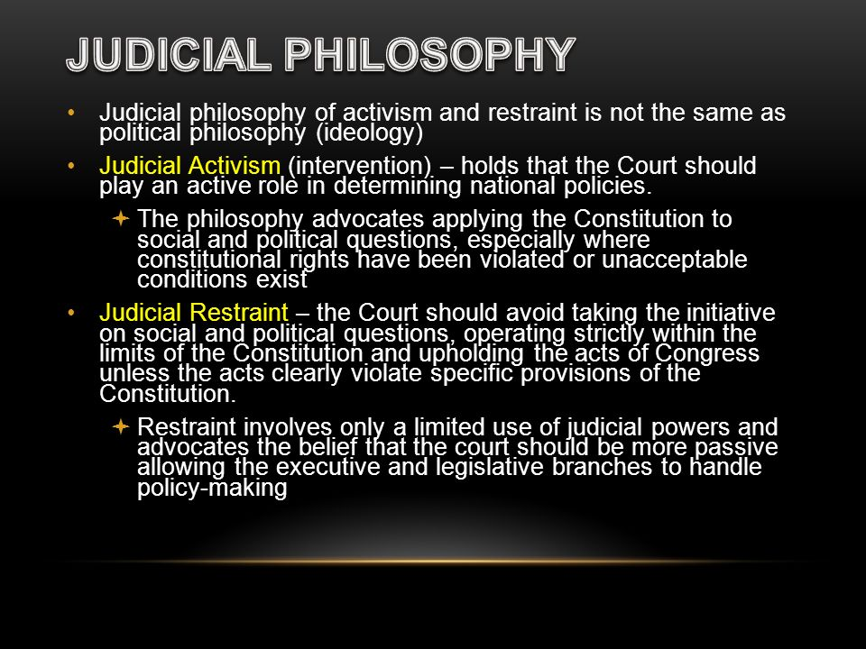 JUDICIAL PHILOSOPHY Judicial philosophy of activism and restraint is not the same as political philosophy (ideology)