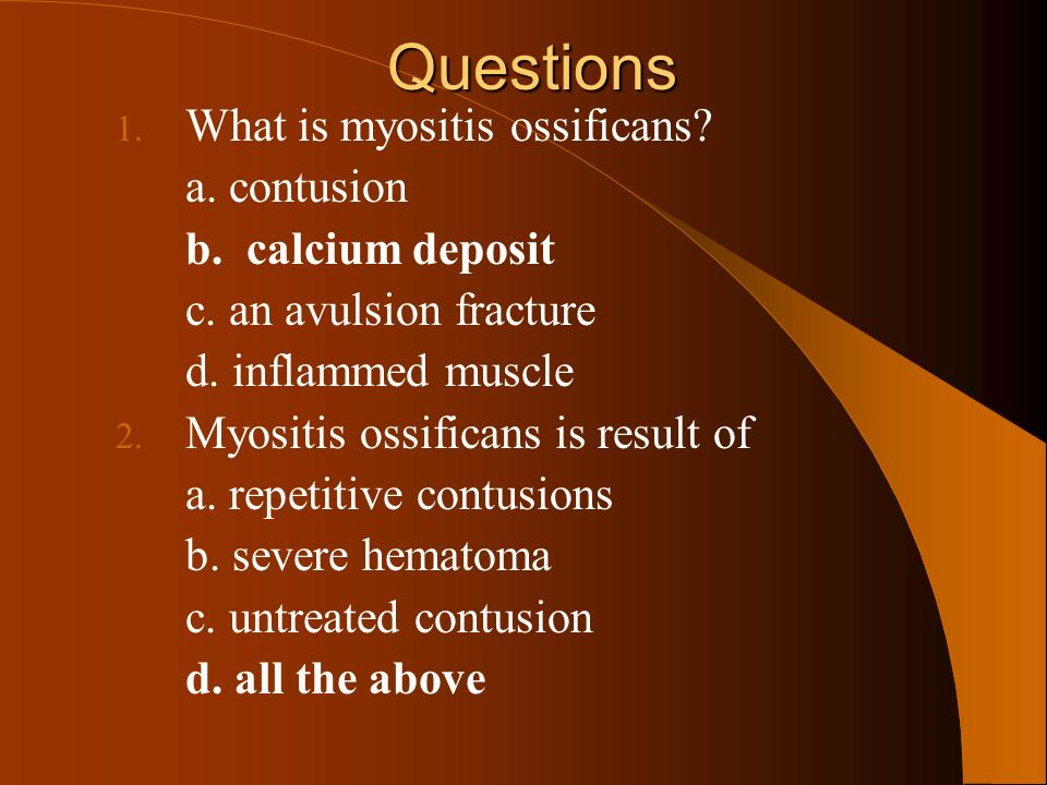 Questions What is myositis ossificans a. contusion b. calcium deposit