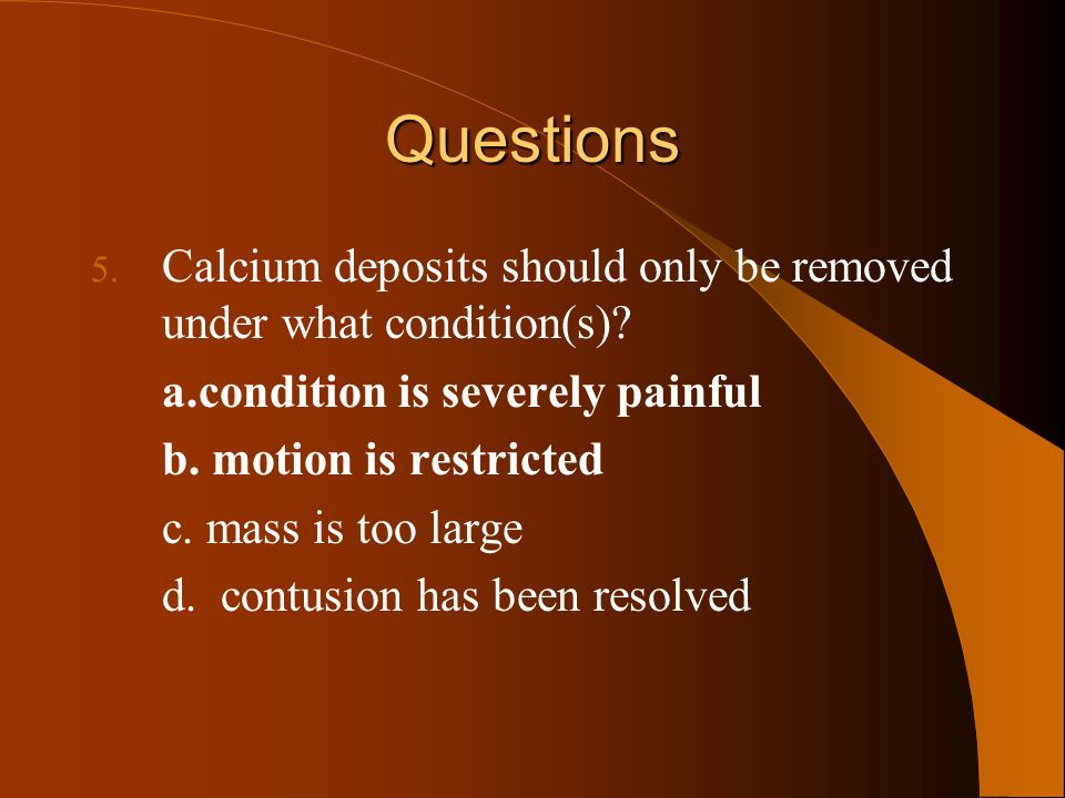 Questions Calcium deposits should only be removed under what condition(s) a.condition is severely painful.