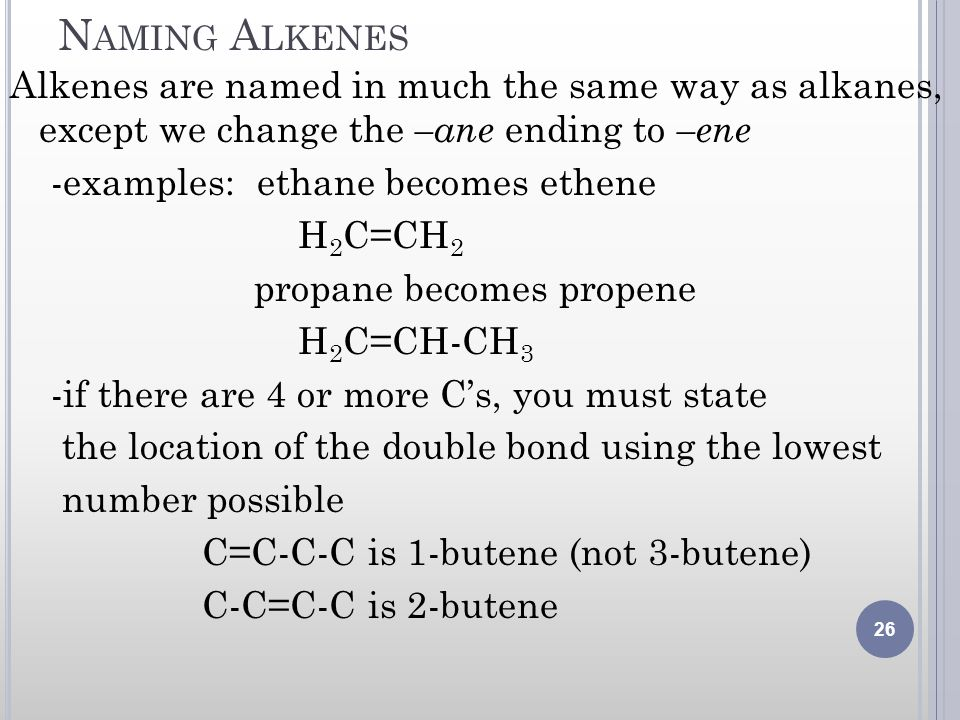 Naming Alkenes Alkenes are named in much the same way as alkanes, except we change the –ane ending to –ene.