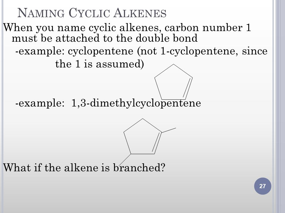Naming Cyclic Alkenes When you name cyclic alkenes, carbon number 1 must be attached to the double bond.