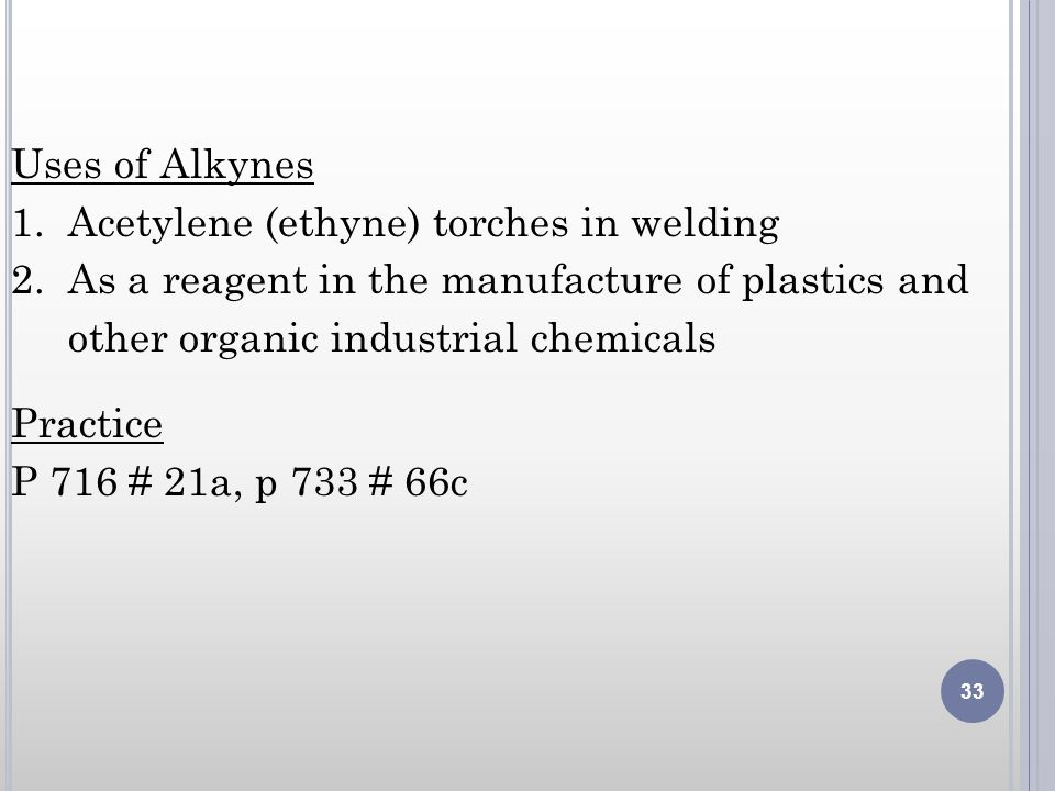 Uses of Alkynes 1. Acetylene (ethyne) torches in welding. 2. As a reagent in the manufacture of plastics and.