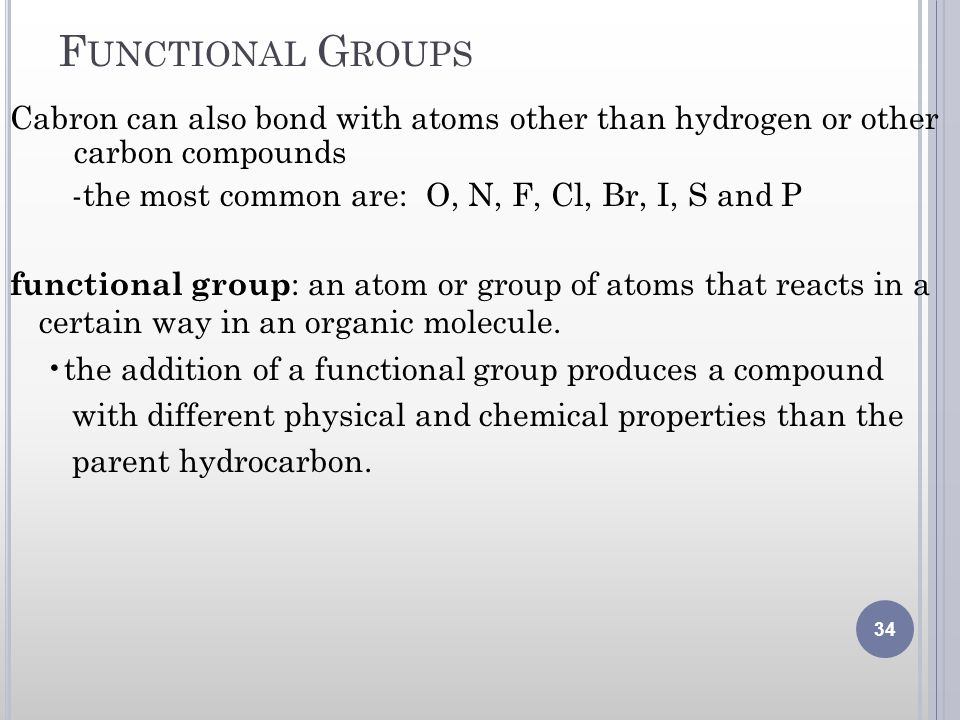 Functional Groups Cabron can also bond with atoms other than hydrogen or other carbon compounds. -the most common are: O, N, F, Cl, Br, I, S and P.
