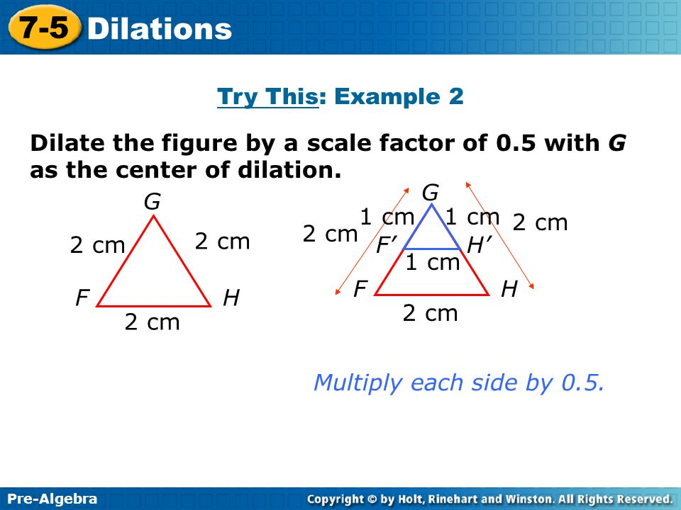 Try This: Example 2 Dilate the figure by a scale factor of 0.5 with G as the center of dilation. G.