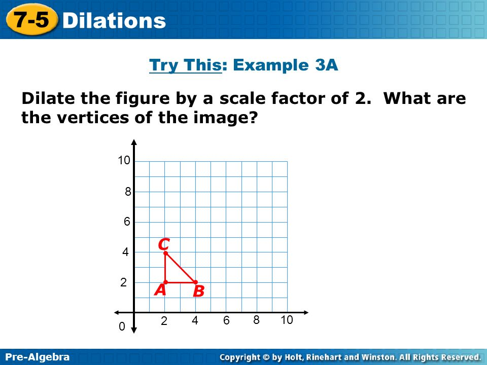 Try This: Example 3A Dilate the figure by a scale factor of 2. What are the vertices of the image