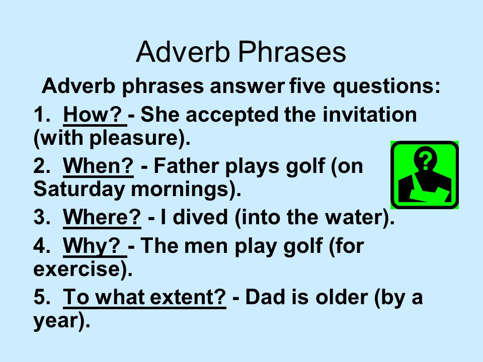 Adverb phrases answer five questions: