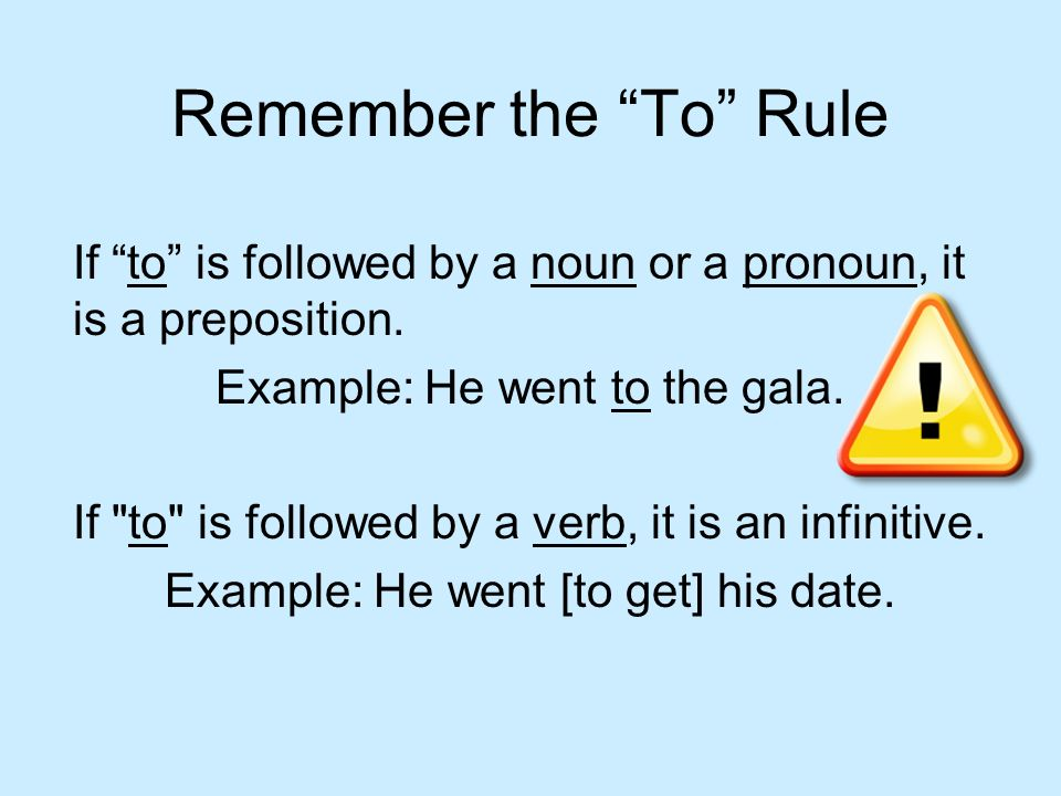 Remember the To Rule If to is followed by a noun or a pronoun, it is a preposition. Example: He went to the gala.