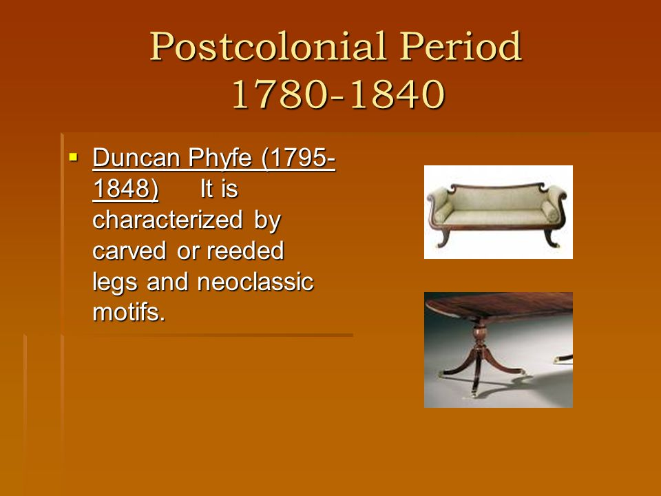 Postcolonial Period 1780-1840 Duncan Phyfe (1795-1848) It is characterized by carved or reeded legs and neoclassic motifs.