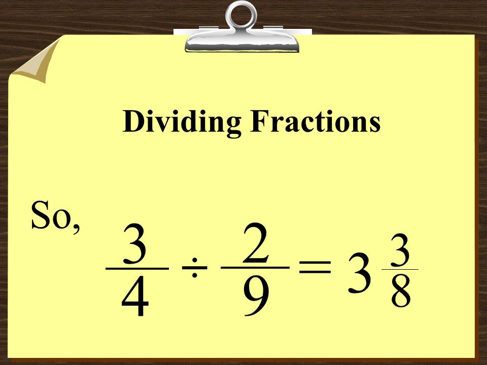 Dividing Fractions So, 3 2 3 8 = ÷ 4 9