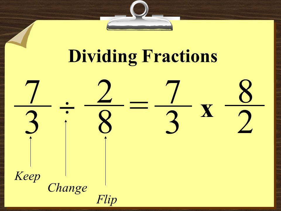 Dividing Fractions 7 2 7 3 8 = ÷ x 3 8 2 Keep Change Flip
