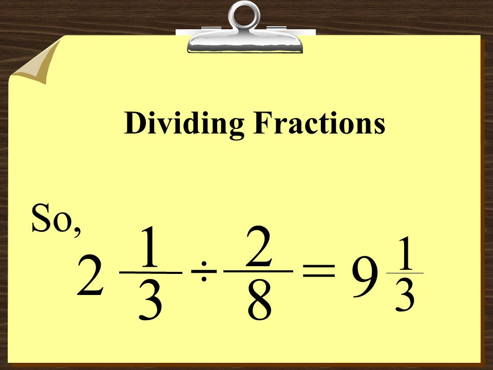 Dividing Fractions So, 1 2 9 1 3 = 2 ÷ 3 8