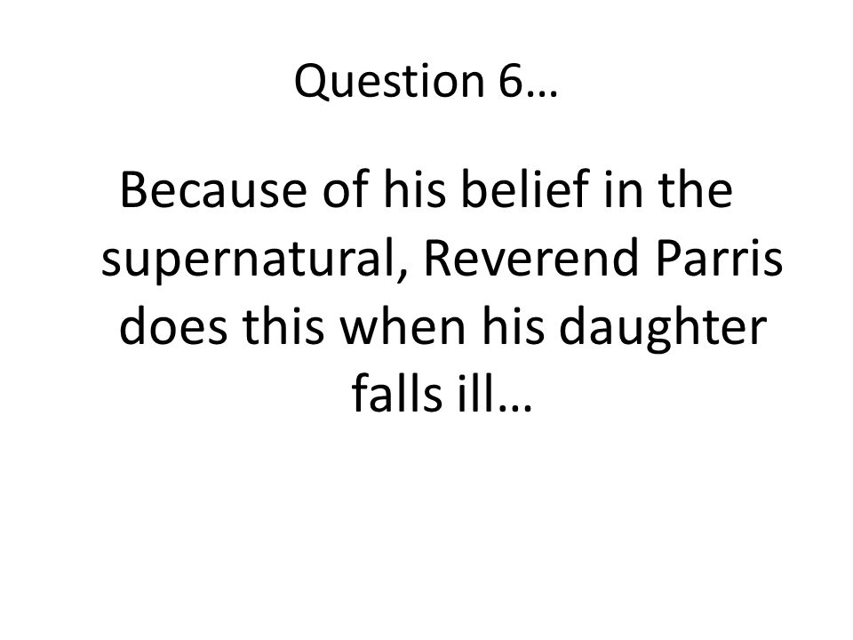 Question 6… Because of his belief in the supernatural, Reverend Parris does this when his daughter falls ill…