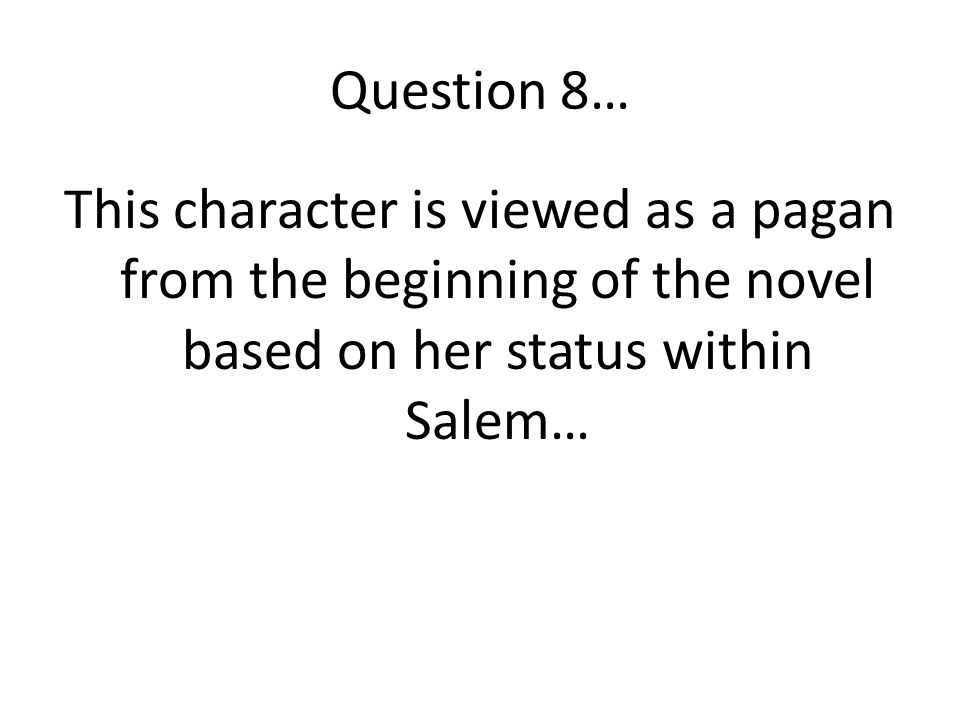 Question 8… This character is viewed as a pagan from the beginning of the novel based on her status within Salem…