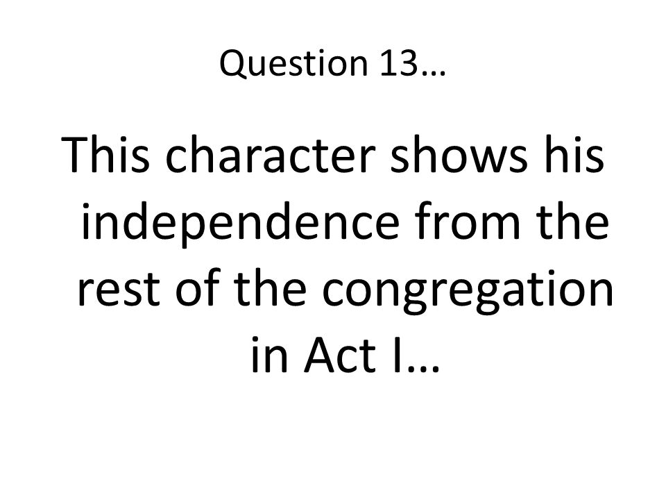 Question 13… This character shows his independence from the rest of the congregation in Act I…