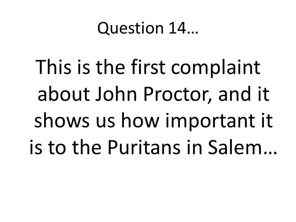 Question 14… This is the first complaint about John Proctor, and it shows us how important it is to the Puritans in Salem…