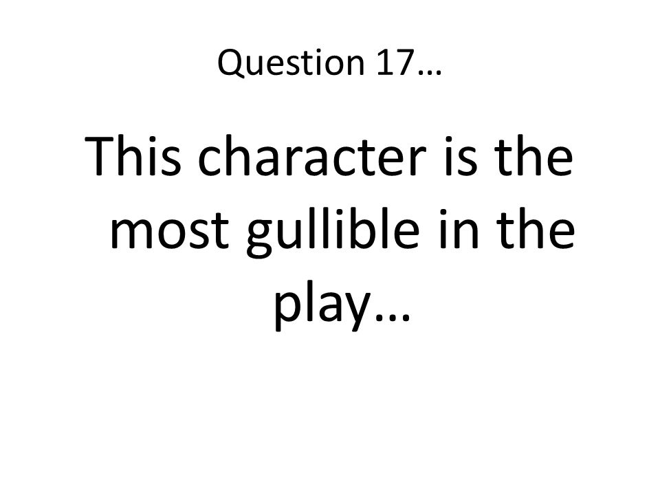 This character is the most gullible in the play…
