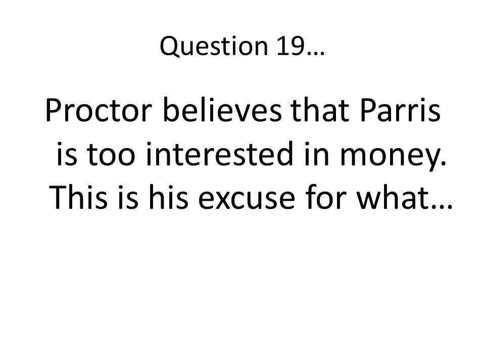 Question 19… Proctor believes that Parris is too interested in money. This is his excuse for what…