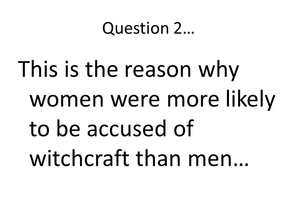 Question 2… This is the reason why women were more likely to be accused of witchcraft than men…