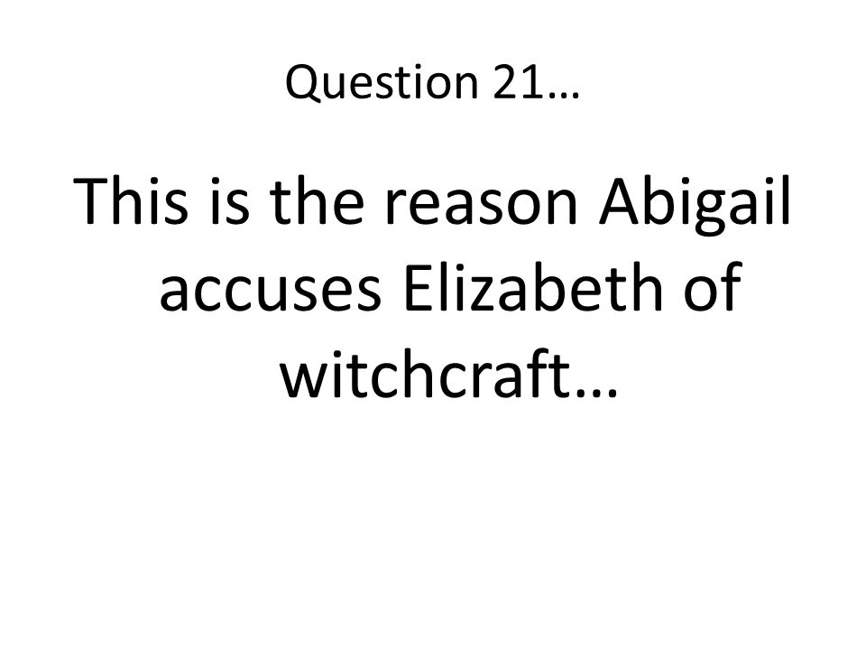 This is the reason Abigail accuses Elizabeth of witchcraft…