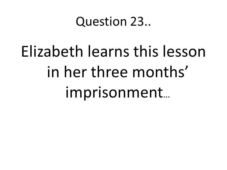 Elizabeth learns this lesson in her three months' imprisonment…