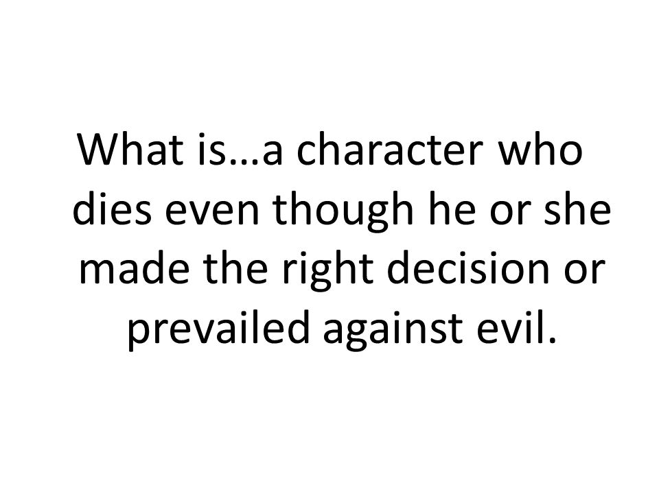What is…a character who dies even though he or she made the right decision or prevailed against evil.