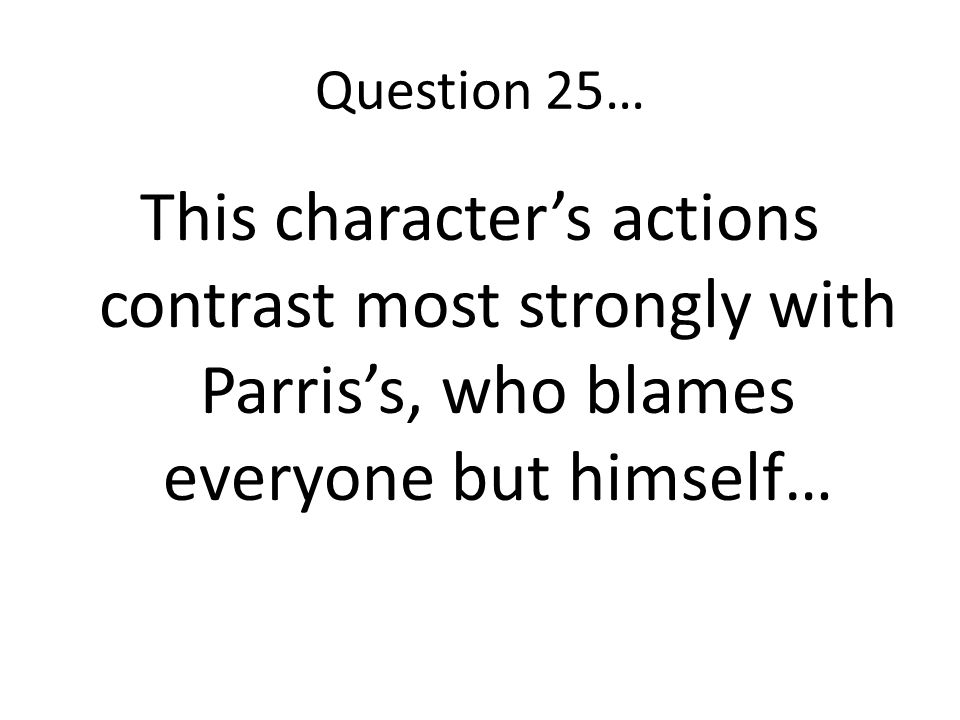 Question 25… This character's actions contrast most strongly with Parris's, who blames everyone but himself…
