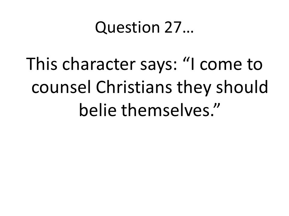 Question 27… This character says: I come to counsel Christians they should belie themselves.