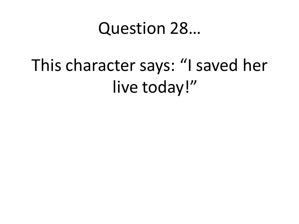 This character says: I saved her live today!