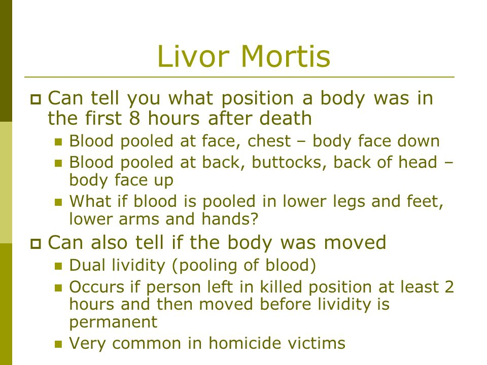 Livor Mortis Can tell you what position a body was in the first 8 hours after death. Blood pooled at face, chest – body face down.