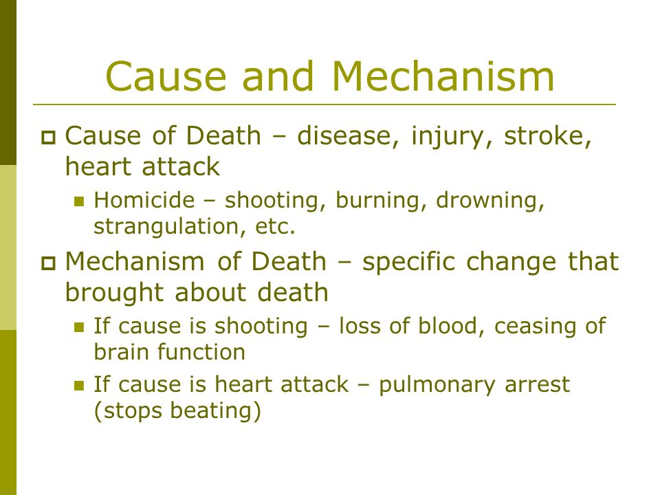 Cause and Mechanism Cause of Death – disease, injury, stroke, heart attack. Homicide – shooting, burning, drowning, strangulation, etc.
