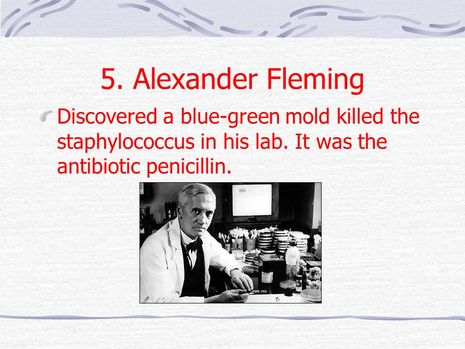 5. Alexander Fleming Discovered a blue-green mold killed the staphylococcus in his lab.
