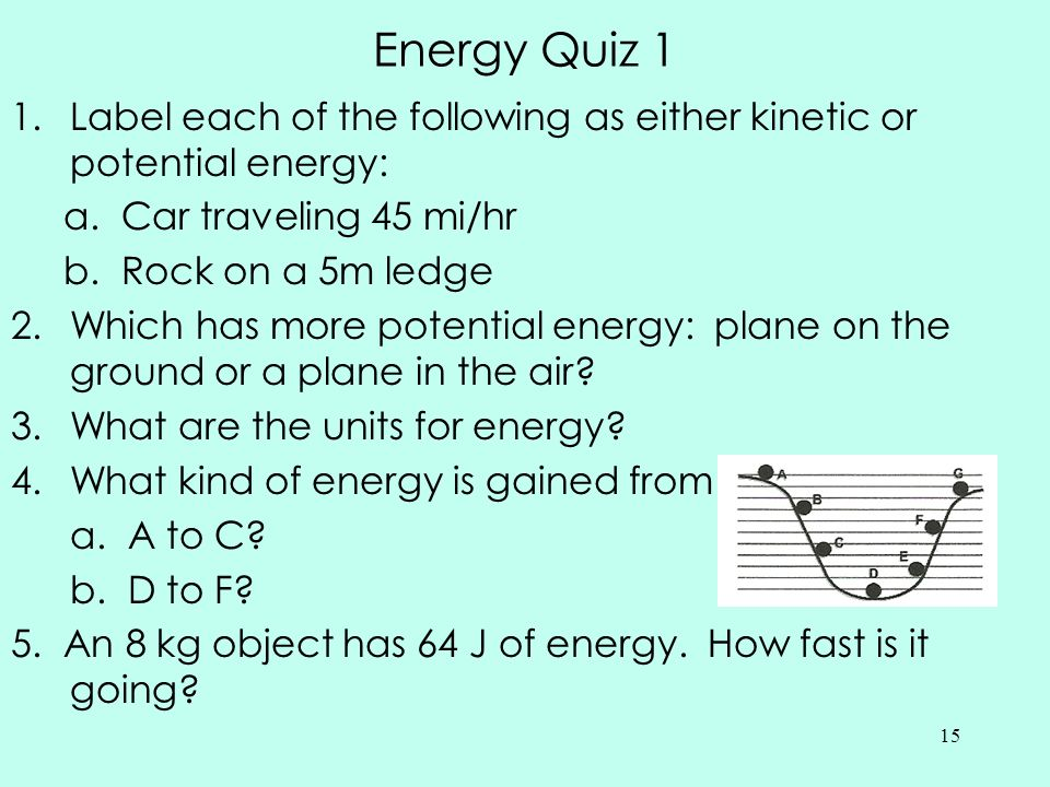 Energy Quiz 1 Label each of the following as either kinetic or potential energy: a. Car traveling 45 mi/hr.