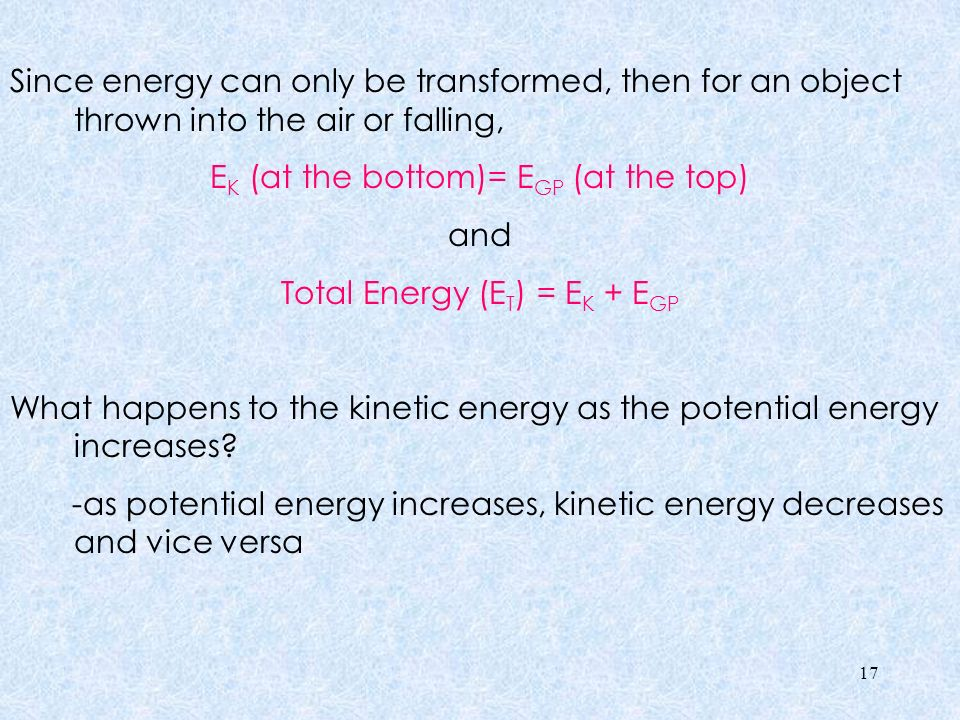 Since energy can only be transformed, then for an object thrown into the air or falling, EK (at the bottom)= EGP (at the top) and Total Energy (ET) = EK + EGP What happens to the kinetic energy as the potential energy increases.